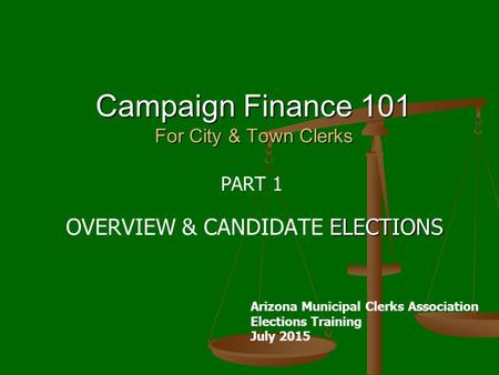 Campaign Finance 101 For City & Town Clerks PART 1 ELECTIONS OVERVIEW & CANDIDATE ELECTIONS Arizona Municipal Clerks Association Elections Training July.