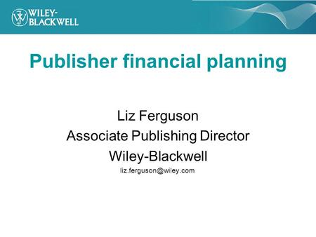 Publisher financial planning Liz Ferguson Associate Publishing Director Wiley-Blackwell