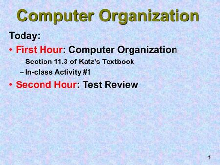 1 Computer Organization Today: First Hour: Computer Organization –Section 11.3 of Katz's Textbook –In-class Activity #1 Second Hour: Test Review.