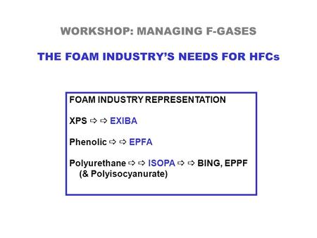 WORKSHOP: MANAGING F-GASES THE FOAM INDUSTRY'S NEEDS FOR HFCs FOAM INDUSTRY REPRESENTATION XPS   EXIBA Phenolic   EPFA Polyurethane   ISOPA   BING,