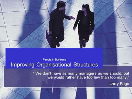 "People in Business Improving Organisational Structures "" We don't have as many managers as we should, but we would rather have too few than too many."""