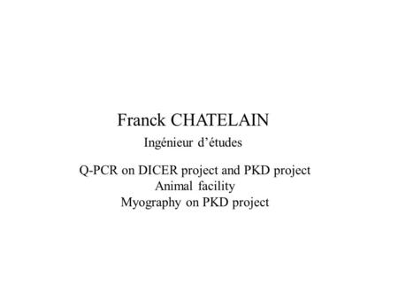 Franck CHATELAIN Q-PCR on DICER project and PKD project Animal facility Myography on PKD project Ingénieur d'études.