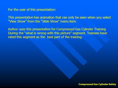 "Compressed Gas Cylinder Safety For the user of this presentation: This presentation has animation that can only be seen when you select ""View Show"" from."