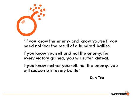 """If you know the enemy and know yourself, you need not fear the result of a hundred battles. If you know yourself and not the enemy, for every victory."