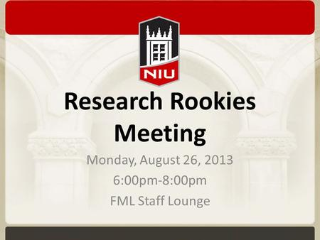 Research Rookies Meeting Monday, August 26, 2013 6:00pm-8:00pm FML Staff Lounge.