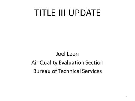TITLE III UPDATE Joel Leon Air Quality Evaluation Section Bureau of Technical Services 1.