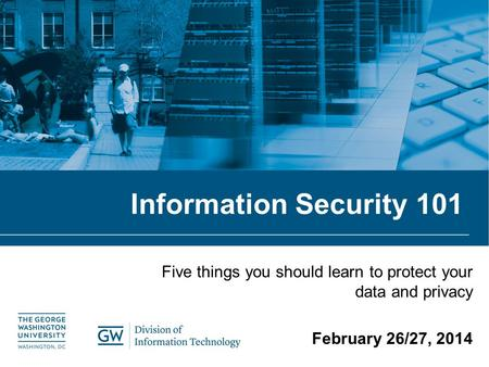 Information Security 101 Five things you should learn to protect your data and privacy February 26/27, 2014.