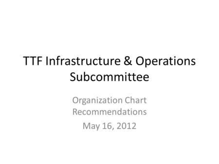 TTF Infrastructure & Operations Subcommittee Organization Chart Recommendations May 16, 2012.