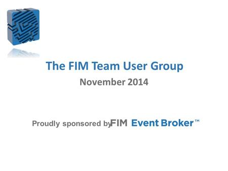 The FIM Team User Group Proudly sponsored by November 2014.