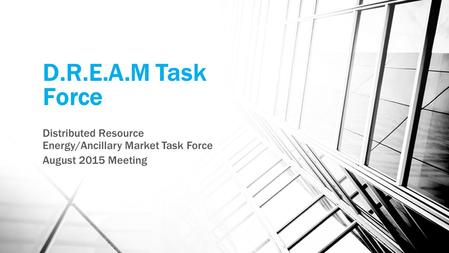 D.R.E.A.M Task Force Distributed Resource Energy/Ancillary Market Task Force August 2015 Meeting.