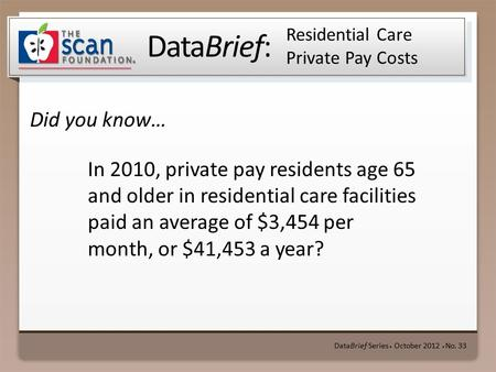 DataBrief: Did you know… DataBrief Series ● October 2012 ● No. 33 Residential Care Private Pay Costs In 2010, private pay residents age 65 and older in.