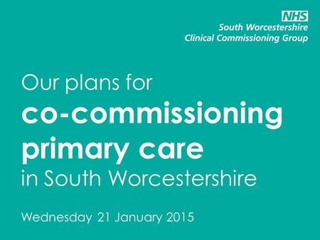 Our plans for co-commissioning primary care in South Worcestershire Wednesday 21 January 2015.