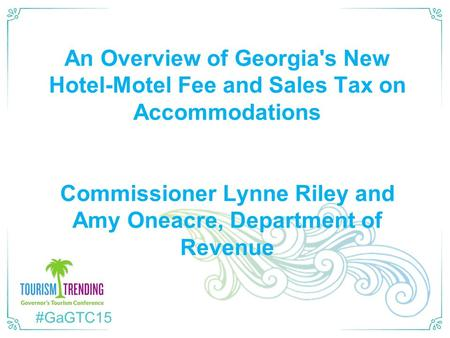 #GaGTC15 An Overview of Georgia's New Hotel-Motel Fee and Sales Tax on Accommodations Commissioner Lynne Riley and Amy Oneacre, Department of Revenue.