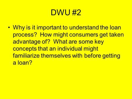 DWU #2 Why is it important to understand the loan process? How might consumers get taken advantage of? What are some key concepts that an individual might.