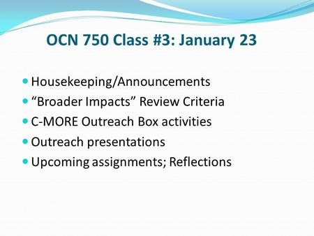 "OCN 750 Class #3: January 23 Housekeeping/Announcements ""Broader Impacts"" Review Criteria C-MORE Outreach Box activities Outreach presentations Upcoming."