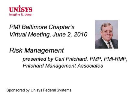 PMI Baltimore Chapter's Virtual Meeting, June 2, 2010 Risk Management presented by Carl Pritchard, PMP, PMI-RMP, Pritchard Management Associates Sponsored.