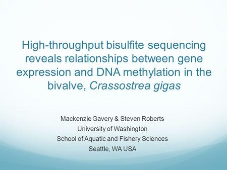 High-throughput bisulfite sequencing reveals relationships between gene expression and DNA methylation in the bivalve, Crassostrea gigas Mackenzie Gavery.