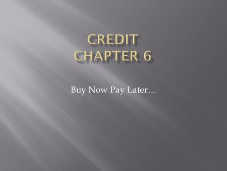 Buy Now Pay Later….  How to analyze the advantages & disadvantages of consumer credit  How to distinguish among various types of consumer credit  How.