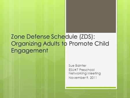 Zone Defense Schedule (ZDS): Organizing Adults to Promote Child Engagement Sue Bainter ESU#7 Preschool Networking Meeting November 9, 2011.