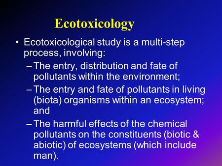 Ecotoxicology Ecotoxicological study is a multi-step process, involving: –The entry, distribution and fate of <strong>pollutants</strong> within the environment; –The entry.