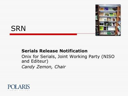 SRN Serials Release Notification Onix for Serials, Joint Working Party (NISO and Editeur) Candy Zemon, Chair.