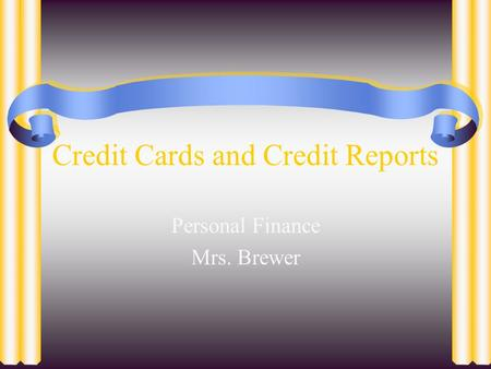 Credit Cards and Credit Reports Personal Finance Mrs. Brewer.