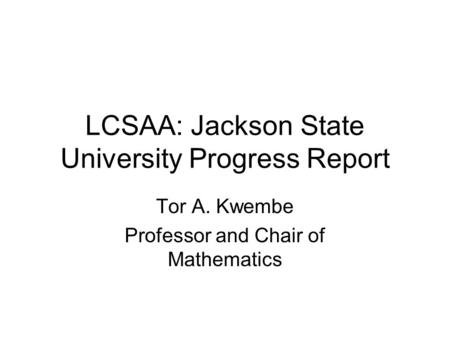 LCSAA: Jackson State University Progress Report Tor A. Kwembe Professor and Chair of Mathematics.