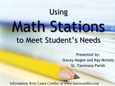 Using Math Stations to Meet Student's Needs Presented by: Stacey Magee and Kay McInnis St. Tammany Parish Information from Laura Candler at www.lauracandler.com.