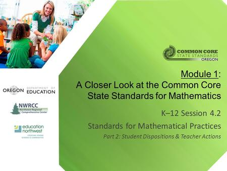 K–12 Session 4.2 Standards for Mathematical Practices Part 2: Student Dispositions & Teacher Actions Module 1: A Closer Look at the Common Core State Standards.
