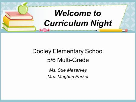 Welcome to Curriculum Night Dooley Elementary School 5/6 Multi-Grade Ms. Sue Meservey Mrs. Meghan Parker.