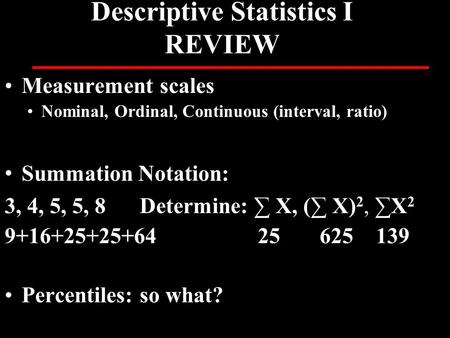 Descriptive Statistics I REVIEW Measurement scales Nominal, Ordinal, Continuous (interval, ratio) Summation Notation: 3, 4, 5, 5, 8Determine: ∑ X, (∑ X)