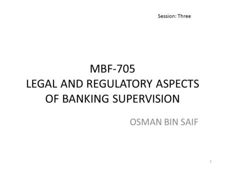MBF-705 LEGAL AND REGULATORY ASPECTS OF BANKING SUPERVISION OSMAN BIN SAIF Session: Three 1.
