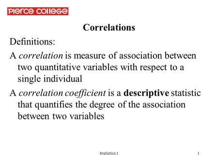 Statistics 11 Correlations Definitions: A correlation is measure of association between two quantitative variables with respect to a single individual.