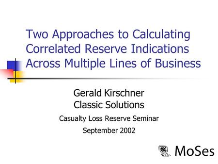 Two Approaches to Calculating Correlated Reserve Indications Across Multiple Lines of Business Gerald Kirschner Classic Solutions Casualty Loss Reserve.