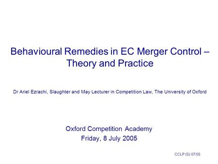 1 Behavioural Remedies in EC Merger Control – Theory and Practice Dr Ariel Ezrachi, Slaughter and May Lecturer in Competition Law, The University of Oxford.