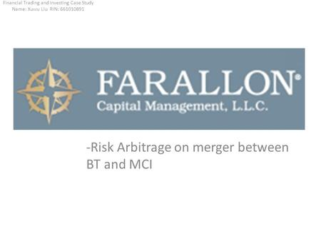 -Risk Arbitrage on merger between BT and MCI Financial Trading and Investing Case Study Name: Xuwu Liu RIN: 661010891.