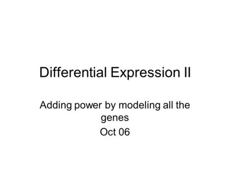 Differential Expression II Adding power by modeling all the genes Oct 06.
