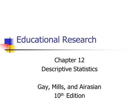 Educational Research Chapter 12 Descriptive Statistics Gay, Mills, and Airasian 10 th Edition.
