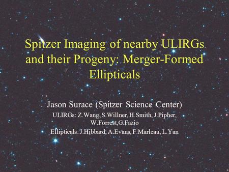 Spitzer Imaging of nearby ULIRGs and their Progeny: Merger-Formed Ellipticals Jason Surace (Spitzer Science Center) ULIRGs: Z.Wang, S.Willner, H.Smith,