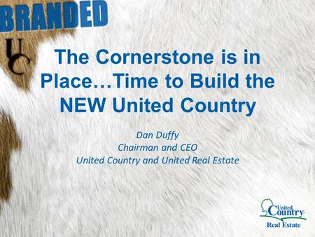 The Cornerstone is in Place…Time to Build the NEW United Country Dan Duffy Chairman and CEO United Country and United Real Estate.
