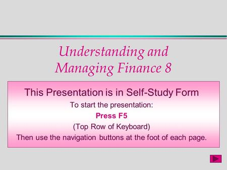 Understanding and Managing Finance 8 This Presentation is in Self-Study Form To start the presentation: Press F5 (Top Row of Keyboard) Then use the navigation.