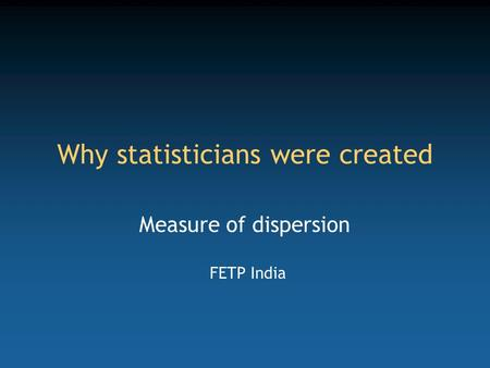 Why statisticians were created Measure of dispersion FETP India.