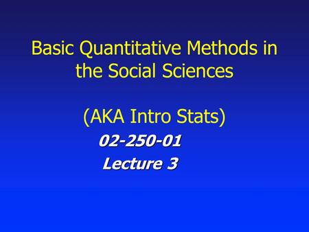 Basic Quantitative Methods in the Social Sciences (AKA Intro Stats) 02-250-01 Lecture 3.