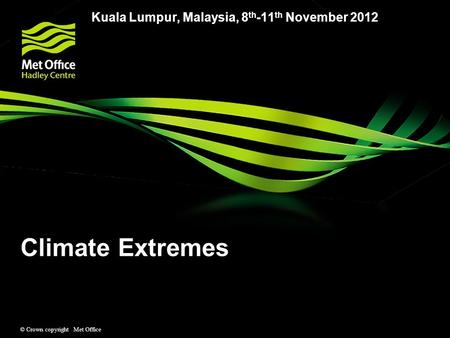 © Crown copyright Met Office Climate Extremes Kuala Lumpur, Malaysia, 8 th -11 th November 2012.