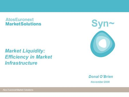 Atos Euronext Market Solutions Syn~ Market Liquidity: Efficiency in Market Infrastructure Donal O'Brien November 2006.