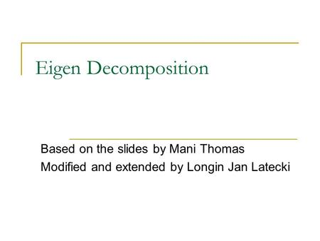 Eigen Decomposition Based on the slides by Mani Thomas Modified and extended by Longin Jan Latecki.