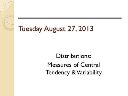 Tuesday August 27, 2013 Distributions: Measures of Central Tendency & Variability.