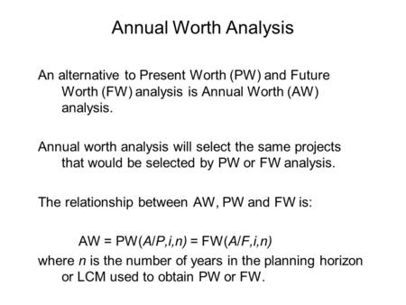 Annual Worth Analysis An alternative to Present Worth (PW) and Future Worth (FW) analysis is Annual Worth (AW) analysis. Annual worth analysis will select.