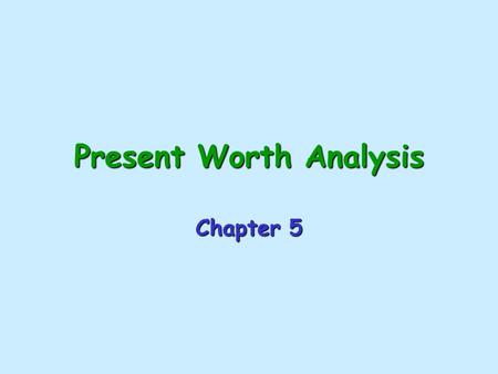 Present Worth Analysis Chapter 5 Types of Economic Alternatives Mutually Exclusive Alternatives: –Only one of the viable projects can be selected. –The.