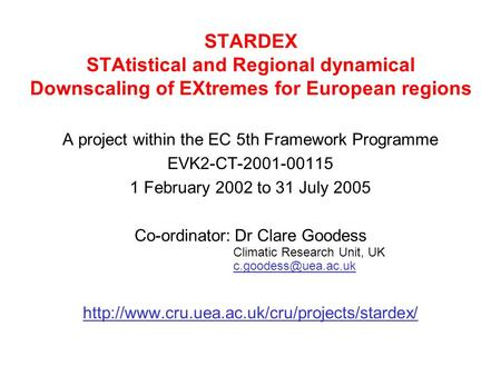 STARDEX STAtistical and Regional dynamical Downscaling of EXtremes for European regions A project within the EC 5th Framework Programme EVK2-CT-2001-00115.